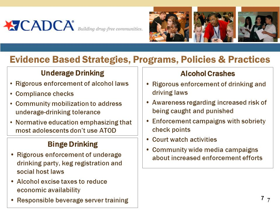 Underage Drinking Rigorous enforcement of alcohol laws Compliance checks Community mobilization to address underage-drinking tolerance Normative education emphasizing that most adolescents don't use ATOD Evidence Based Strategies, Programs, Policies & Practices Alcohol Crashes Rigorous enforcement of drinking and driving laws Awareness regarding increased risk of being caught and punished Enforcement campaigns with sobriety check points Court watch activities Community wide media campaigns about increased enforcement efforts 7 Binge Drinking Rigorous enforcement of underage drinking party, keg registration and social host laws Alcohol excise taxes to reduce economic availability Responsible beverage server training 7