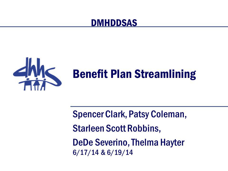Benefit Plan Streamlining Spencer Clark, Patsy Coleman, Starleen Scott Robbins, DeDe Severino, Thelma Hayter 6/17/14 & 6/19/14 DMHDDSAS