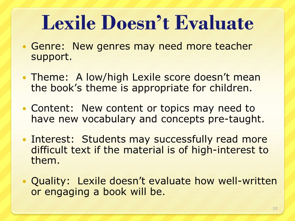 Lexile Doesn't Evaluate Genre: New genres may need more teacher support. Theme: A low/high Lexile score doesn't mean the book's theme is appropriate f