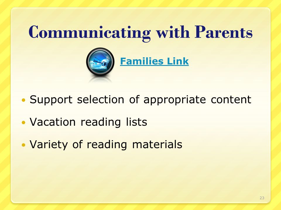 Communicating with Parents Support selection of appropriate content Vacation reading lists Variety of reading materials 23 Families Link