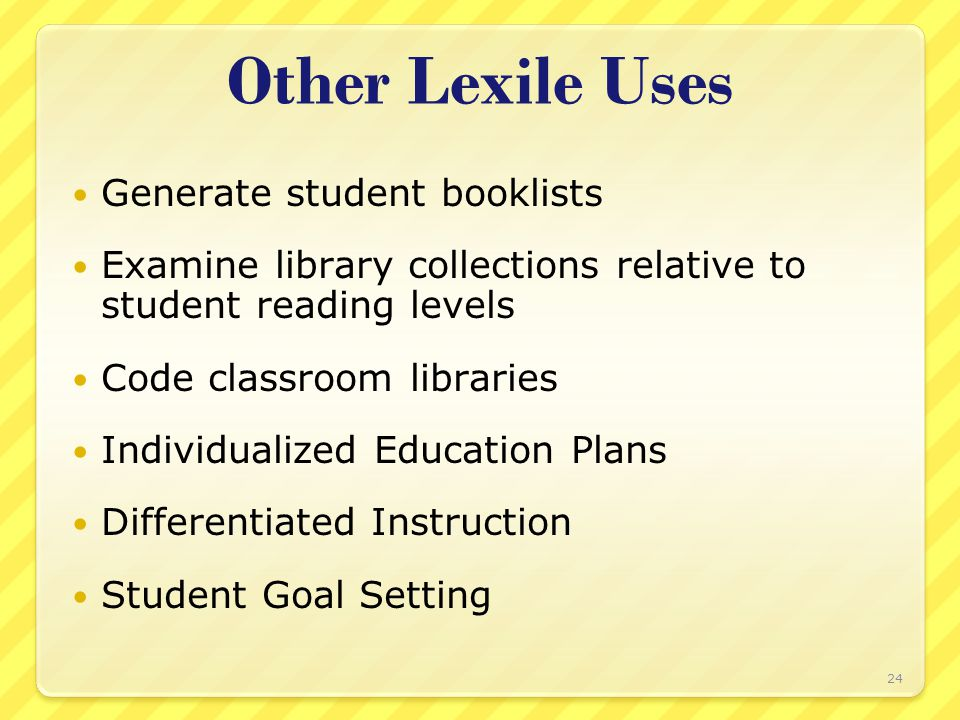 Other Lexile Uses Generate student booklists Examine library collections relative to student reading levels Code classroom libraries Individualized Ed