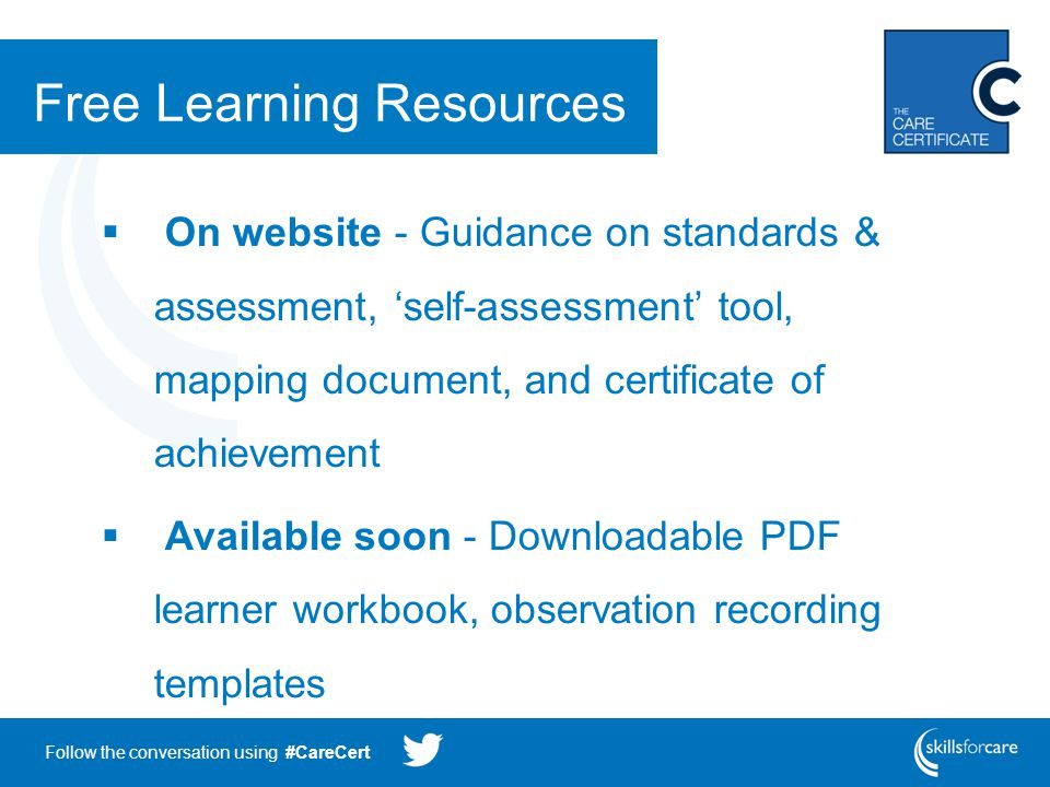 Follow the conversation using #CareCert Free Learning Resources  On website - Guidance on standards & assessment, 'self-assessment' tool, mapping document, and certificate of achievement  Available soon - Downloadable PDF learner workbook, observation recording templates