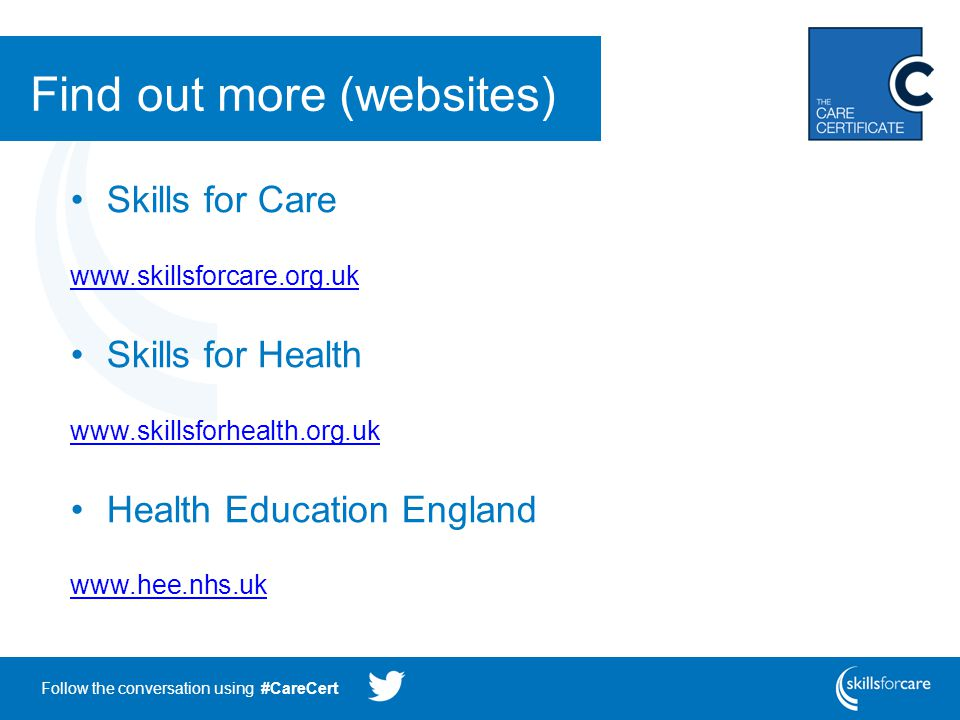 Follow the conversation using #CareCert Find out more (websites) Skills for Care www.skillsforcare.org.uk Skills for Health www.skillsforhealth.org.uk Health Education England www.hee.nhs.uk