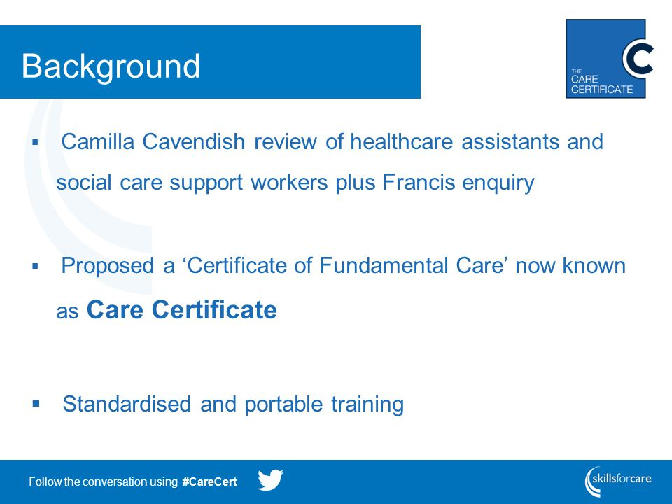 Follow the conversation using #CareCert Background  Camilla Cavendish review of healthcare assistants and social care support workers plus Francis enquiry  Proposed a 'Certificate of Fundamental Care' now known as Care Certificate  Standardised and portable training