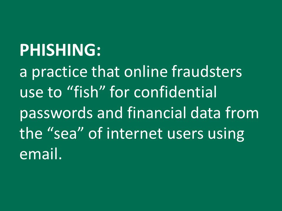 PHISHING: a practice that online fraudsters use to fish for confidential passwords and financial data from the sea of internet users using email.
