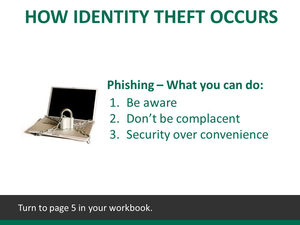 1.Be aware 2.Don't be complacent 3.Security over convenience Phishing – What you can do: HOW IDENTITY THEFT OCCURS Turn to page 5 in your workbook.