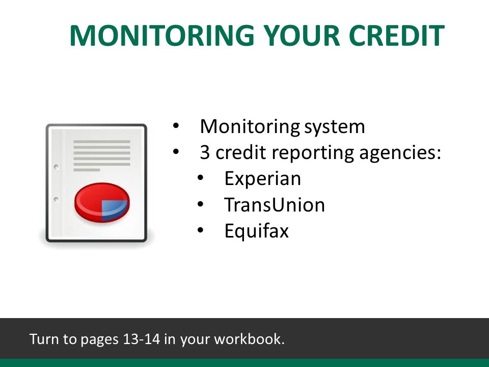 MONITORING YOUR CREDIT Monitoring system 3 credit reporting agencies: Experian TransUnion Equifax Turn to pages 13-14 in your workbook.