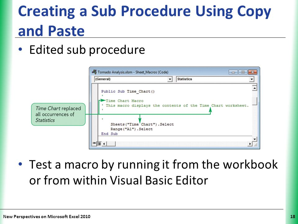 XP New Perspectives on Microsoft Excel 201018 Creating a Sub Procedure Using Copy and Paste Edited sub procedure Test a macro by running it from the w