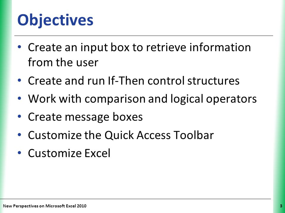 XP New Perspectives on Microsoft Excel 201014 Procedures Supported by Visual Basic Sub procedures – Perform an action on a project or workbook (e.g., formatting a cell or displaying a chart) Function procedures – Return a value – Often used to create custom functions that can be entered in worksheet cells Property procedures – Used to create custom properties for objects in the project