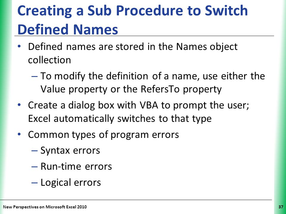 XP New Perspectives on Microsoft Excel 201037 Creating a Sub Procedure to Switch Defined Names Defined names are stored in the Names object collection
