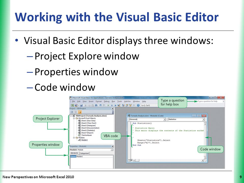 XP New Perspectives on Microsoft Excel 20109 Working with the Visual Basic Editor Visual Basic Editor displays three windows: – Project Explore window