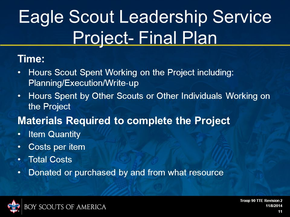Eagle Scout Leadership Service Project- Final Plan Time: Hours Scout Spent Working on the Project including: Planning/Execution/Write ‐ up Hours Spent by Other Scouts or Other Individuals Working on the Project Materials Required to complete the Project Item Quantity Costs per item Total Costs Donated or purchased by and from what resource 11/8/2014 Troop 90 TTE Revision 2 11