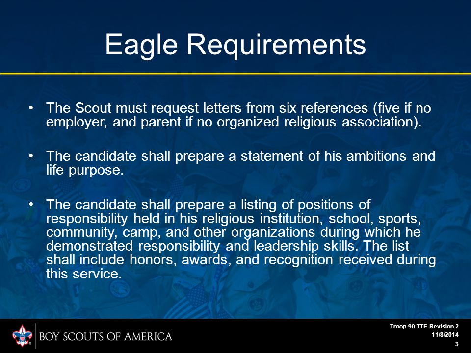 Eagle Requirements The Scout must request letters from six references (five if no employer, and parent if no organized religious association).