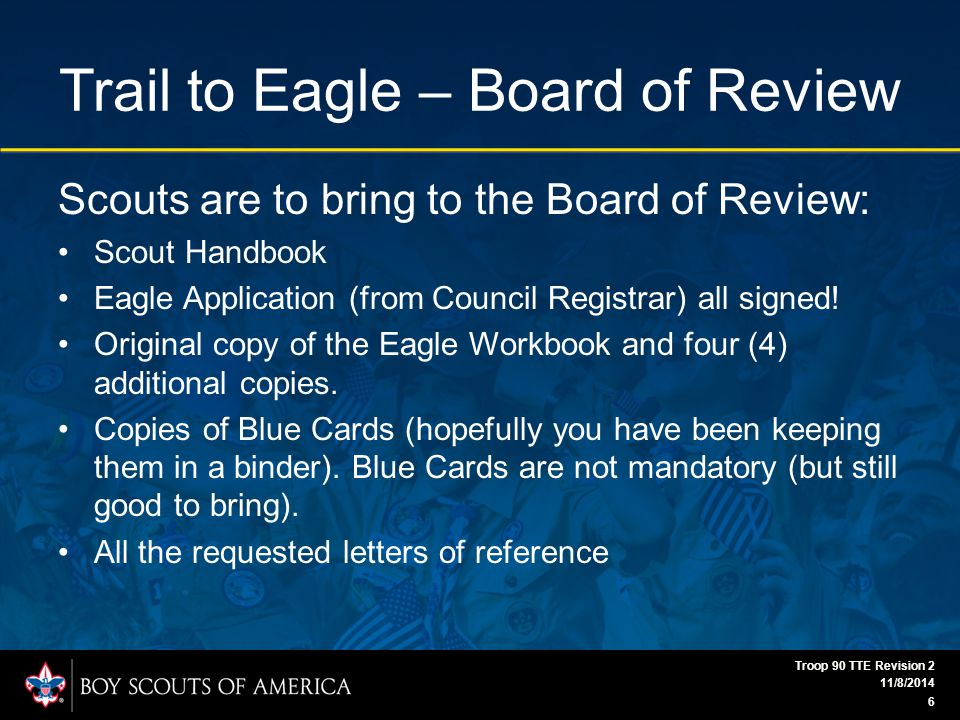 Trail to Eagle – Board of Review Scouts are to bring to the Board of Review: Scout Handbook Eagle Application (from Council Registrar) all signed.