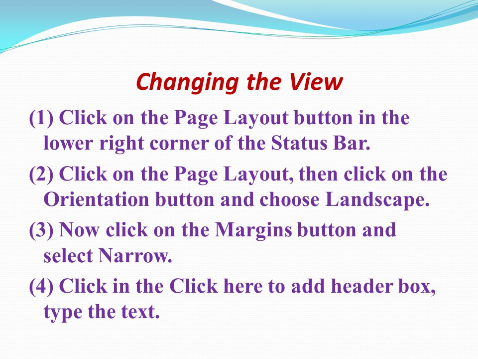 Changing the View (1) Click on the Page Layout button in the lower right corner of the Status Bar. (2) Click on the Page Layout, then click on the Ori