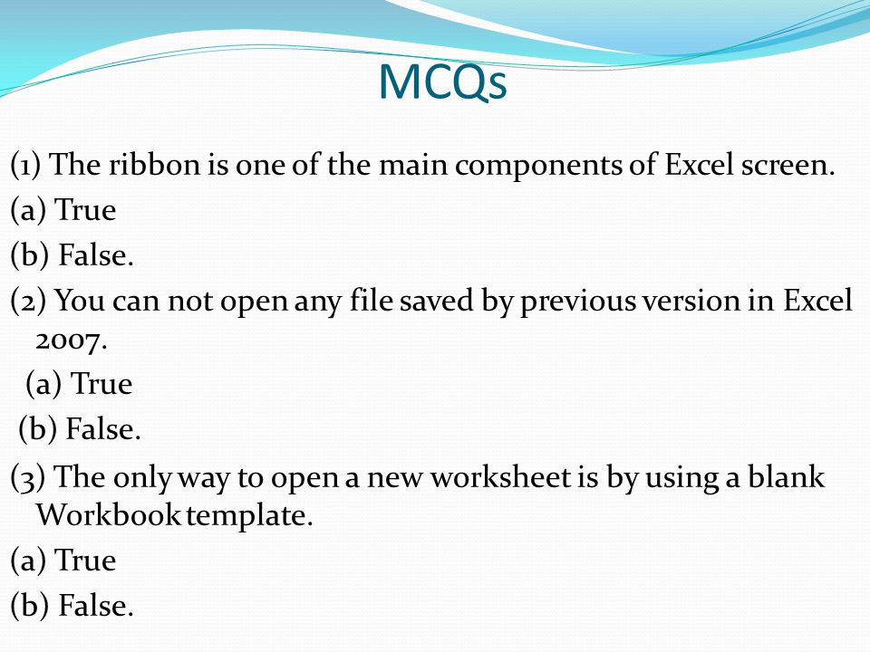 MCQs (1) The ribbon is one of the main components of Excel screen. (a) True (b) False. (2) You can not open any file saved by previous version in Exce