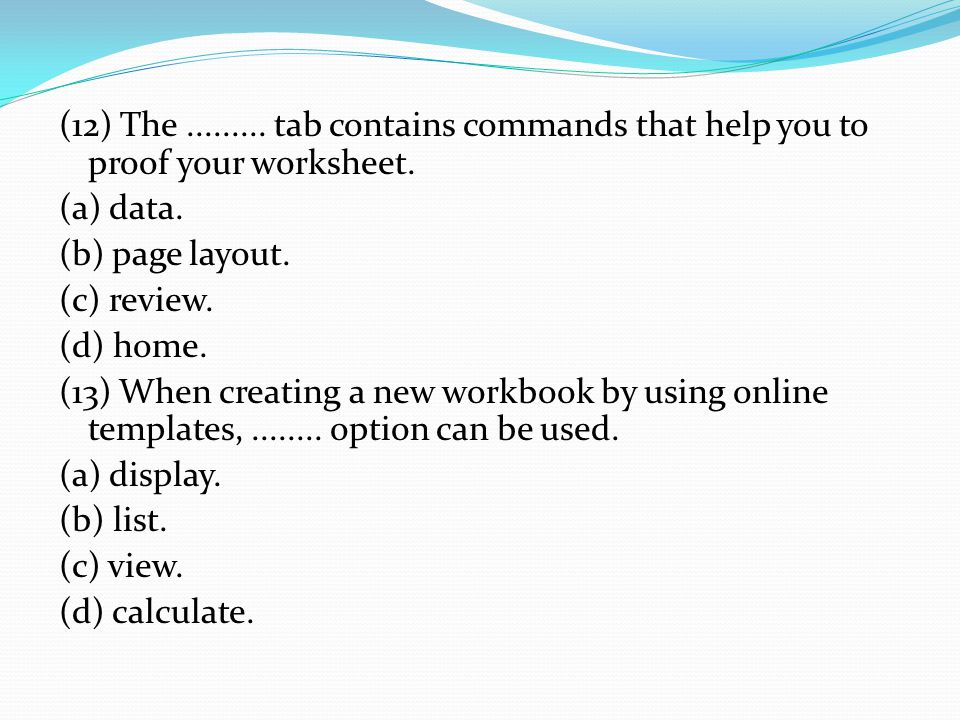 (12) The......... tab contains commands that help you to proof your worksheet. (a) data. (b) page layout. (c) review. (d) home. (13) When creating a n