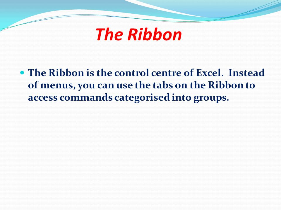 The Ribbon The Ribbon is the control centre of Excel. Instead of menus, you can use the tabs on the Ribbon to access commands categorised into groups.