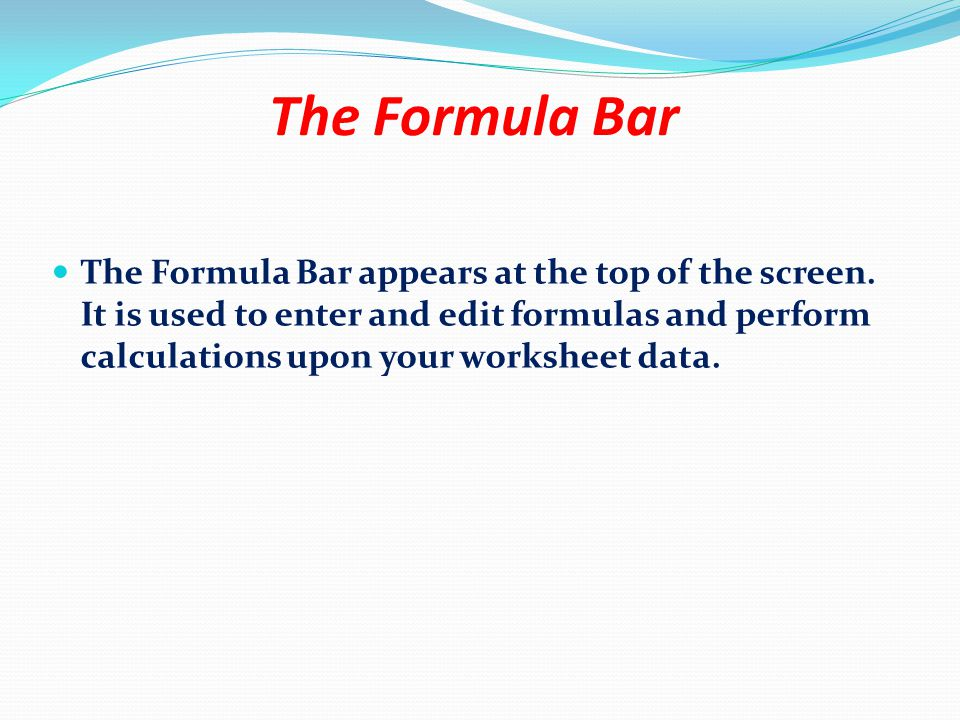 The Formula Bar The Formula Bar appears at the top of the screen. It is used to enter and edit formulas and perform calculations upon your worksheet d