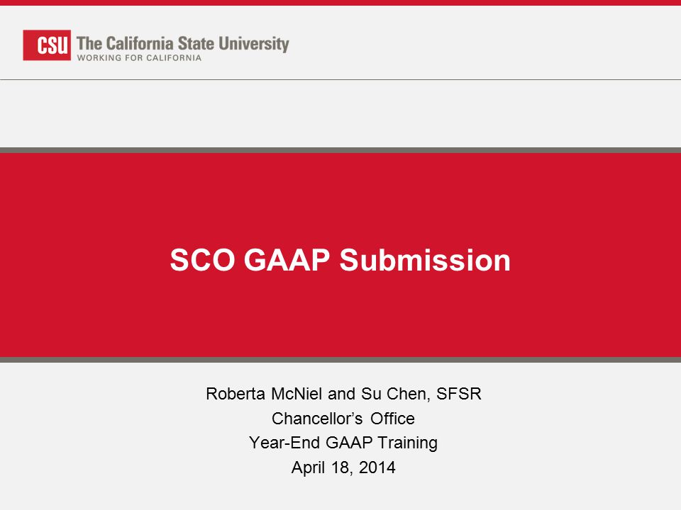 SCO GAAP Submission Roberta McNiel and Su Chen, SFSR Chancellor's Office Year-End GAAP Training April 18, 2014