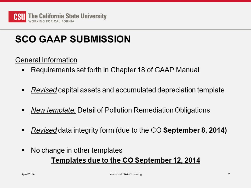 SCO GAAP SUBMISSION General Information  Requirements set forth in Chapter 18 of GAAP Manual  Revised capital assets and accumulated depreciation template  New template: Detail of Pollution Remediation Obligations  Revised data integrity form (due to the CO September 8, 2014)  No change in other templates Templates due to the CO September 12, 2014 April 2014Year-End GAAP Training2