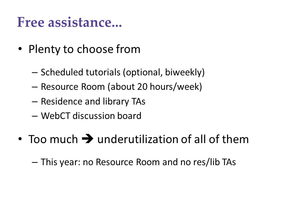 Free assistance... Plenty to choose from – Scheduled tutorials (optional, biweekly) – Resource Room (about 20 hours/week) – Residence and library TAs