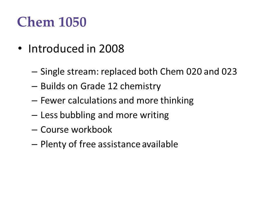 Chem 1050 Introduced in 2008 – Single stream: replaced both Chem 020 and 023 – Builds on Grade 12 chemistry – Fewer calculations and more thinking – Less bubbling and more writing – Course workbook – Plenty of free assistance available