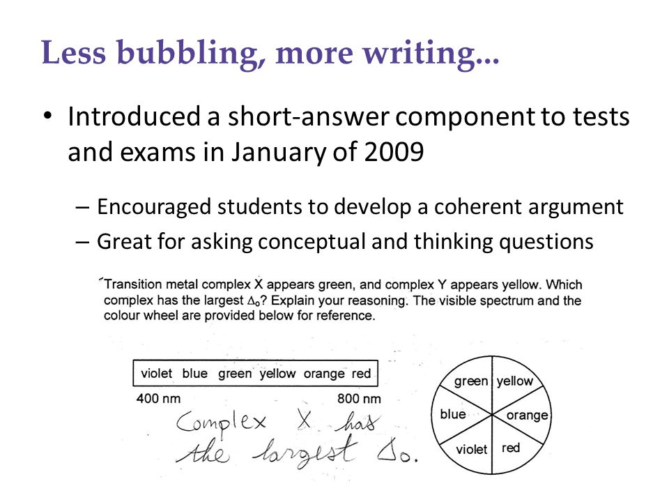 Less bubbling, more writing... Introduced a short-answer component to tests and exams in January of 2009 – Encouraged students to develop a coherent a