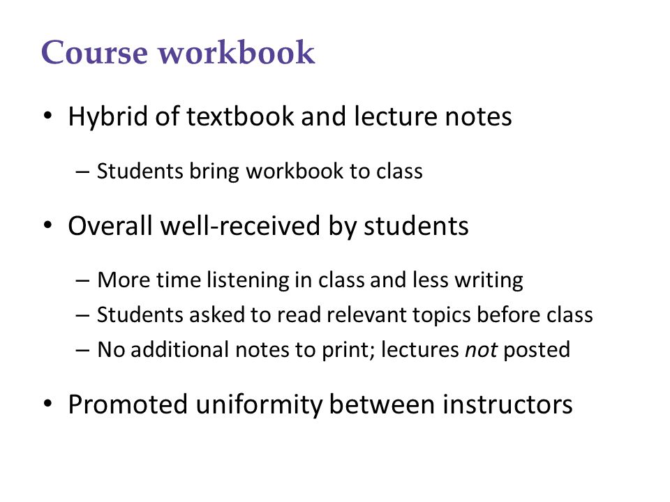 Course workbook Hybrid of textbook and lecture notes – Students bring workbook to class Overall well-received by students – More time listening in cla