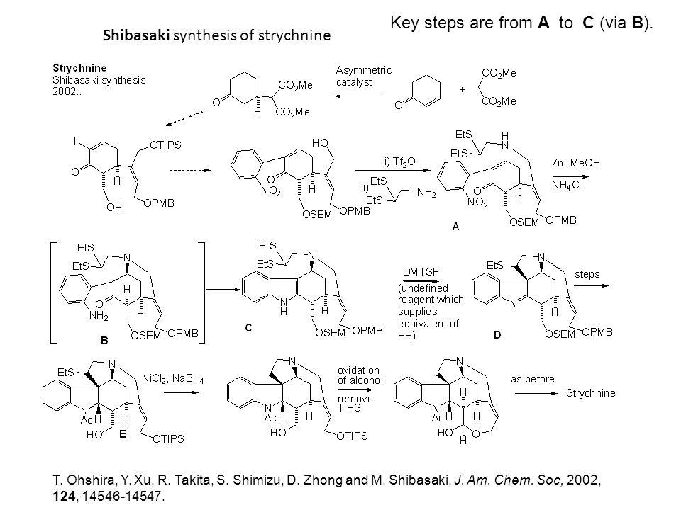 Shibasaki synthesis of strychnine T. Ohshira, Y. Xu, R. Takita, S. Shimizu, D. Zhong and M. Shibasaki, J. Am. Chem. Soc, 2002, 124, 14546-14547. Key s