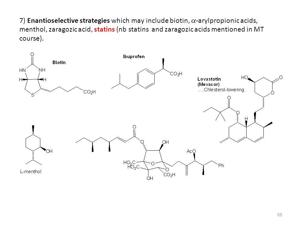 69 7) Enantioselective strategies which may include biotin,  -arylpropionic acids, menthol, zaragozic acid, statins (nb statins and zaragozic acids m