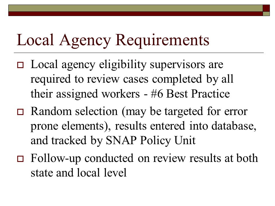 Local Agency Requirements  Local agency eligibility supervisors are required to review cases completed by all their assigned workers - #6 Best Practice  Random selection (may be targeted for error prone elements), results entered into database, and tracked by SNAP Policy Unit  Follow-up conducted on review results at both state and local level