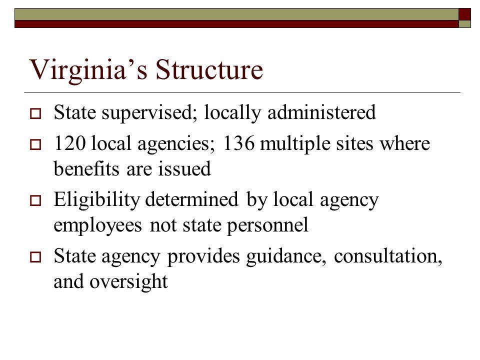 Virginia's Structure  State supervised; locally administered  120 local agencies; 136 multiple sites where benefits are issued  Eligibility determined by local agency employees not state personnel  State agency provides guidance, consultation, and oversight