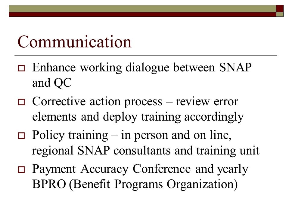 Communication  Enhance working dialogue between SNAP and QC  Corrective action process – review error elements and deploy training accordingly  Policy training – in person and on line, regional SNAP consultants and training unit  Payment Accuracy Conference and yearly BPRO (Benefit Programs Organization)