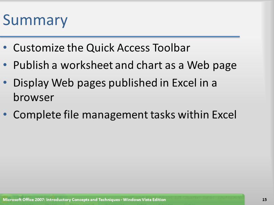 Summary Customize the Quick Access Toolbar Publish a worksheet and chart as a Web page Display Web pages published in Excel in a browser Complete file management tasks within Excel 15Microsoft Office 2007: Introductory Concepts and Techniques - Windows Vista Edition
