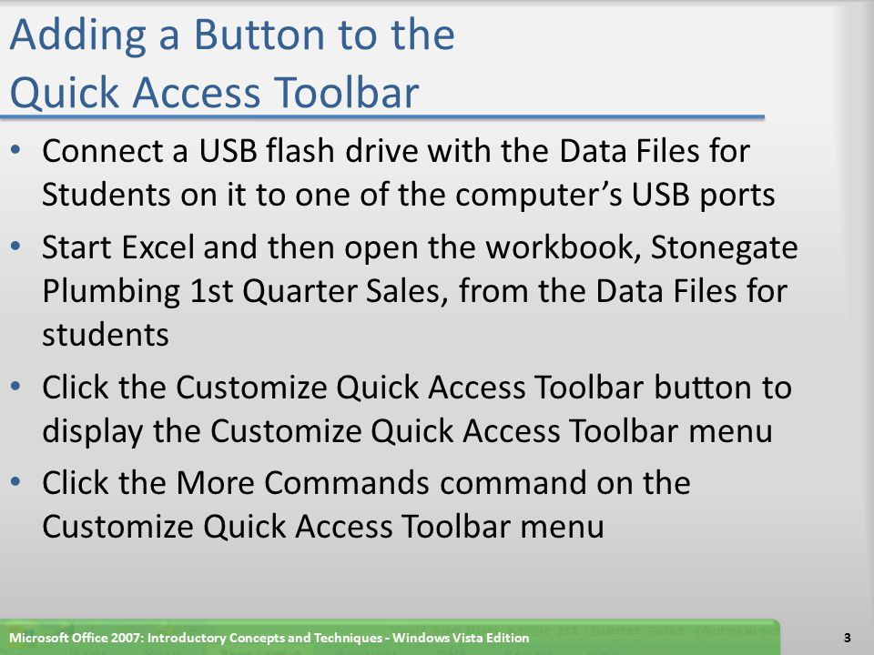Adding a Button to the Quick Access Toolbar Connect a USB flash drive with the Data Files for Students on it to one of the computer's USB ports Start Excel and then open the workbook, Stonegate Plumbing 1st Quarter Sales, from the Data Files for students Click the Customize Quick Access Toolbar button to display the Customize Quick Access Toolbar menu Click the More Commands command on the Customize Quick Access Toolbar menu Microsoft Office 2007: Introductory Concepts and Techniques - Windows Vista Edition3