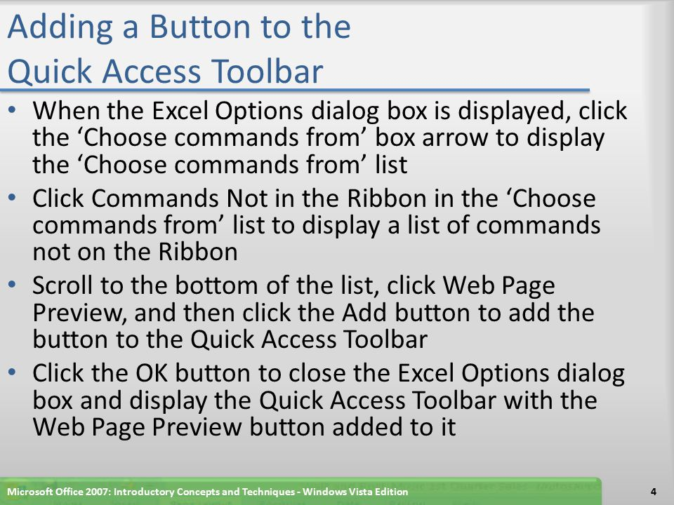 Adding a Button to the Quick Access Toolbar When the Excel Options dialog box is displayed, click the 'Choose commands from' box arrow to display the 'Choose commands from' list Click Commands Not in the Ribbon in the 'Choose commands from' list to display a list of commands not on the Ribbon Scroll to the bottom of the list, click Web Page Preview, and then click the Add button to add the button to the Quick Access Toolbar Click the OK button to close the Excel Options dialog box and display the Quick Access Toolbar with the Web Page Preview button added to it Microsoft Office 2007: Introductory Concepts and Techniques - Windows Vista Edition4