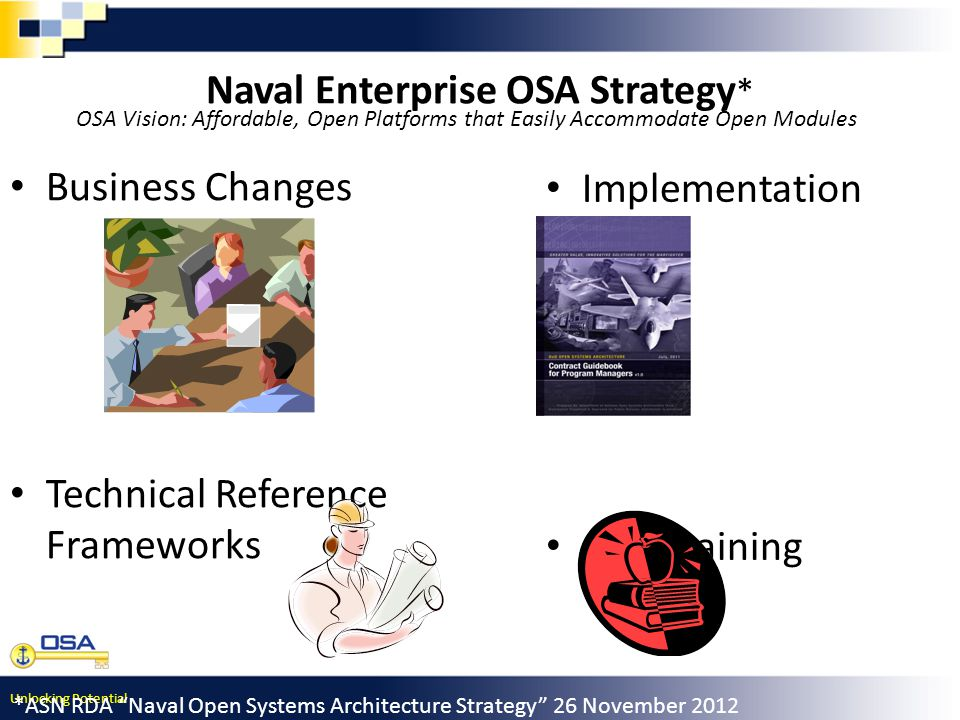 Unlocking Potential Naval Enterprise OSA Strategy * Business Changes Technical Reference Frameworks Implementation Tools OSA Training *ASN RDA Naval Open Systems Architecture Strategy 26 November 2012 OSA Vision: Affordable, Open Platforms that Easily Accommodate Open Modules