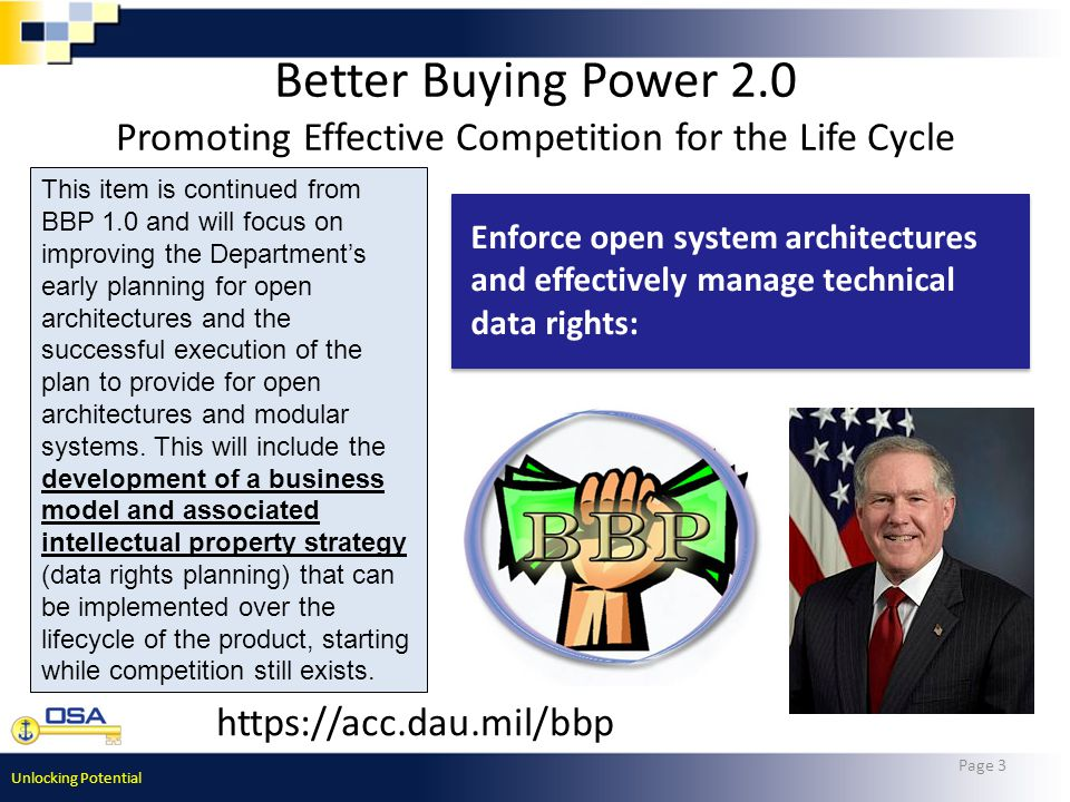Unlocking Potential Better Buying Power 2.0 Promoting Effective Competition for the Life Cycle Page 3 https://acc.dau.mil/bbp Enforce open system architectures and effectively manage technical data rights: This item is continued from BBP 1.0 and will focus on improving the Department's early planning for open architectures and the successful execution of the plan to provide for open architectures and modular systems.