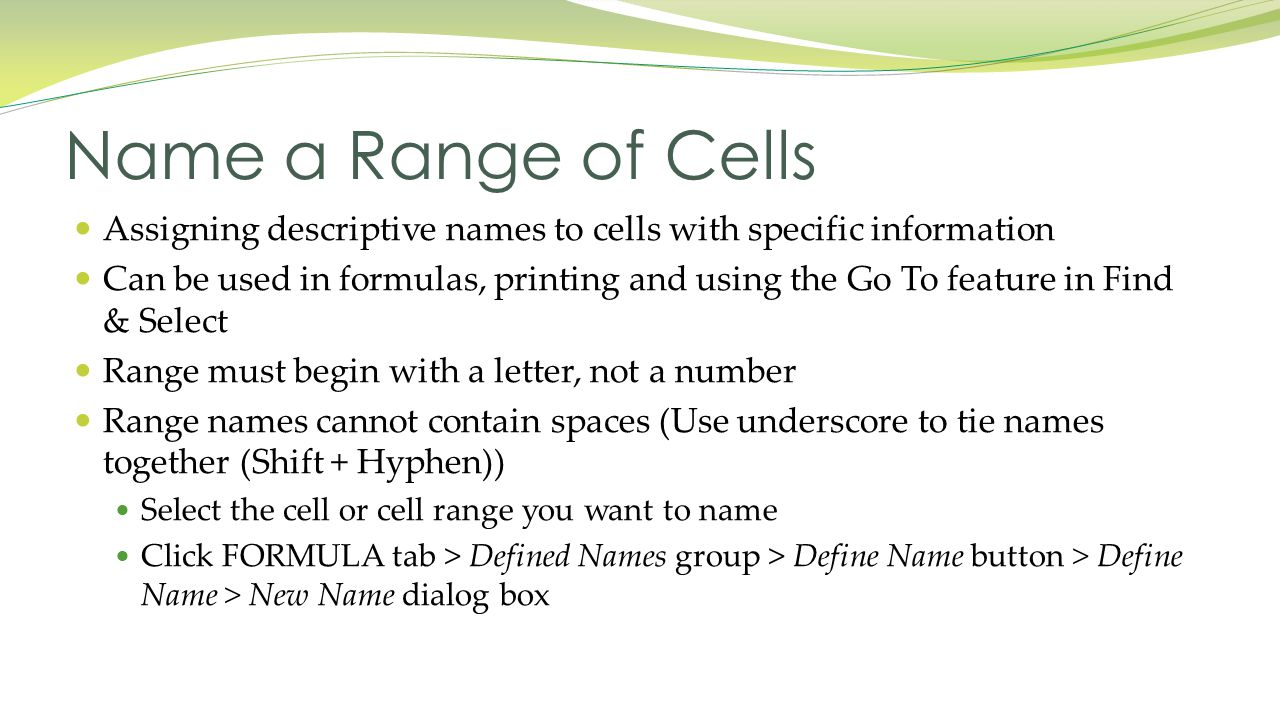 Assigning descriptive names to cells with specific information Can be used in formulas, printing and using the Go To feature in Find & Select Range must begin with a letter, not a number Range names cannot contain spaces (Use underscore to tie names together (Shift + Hyphen)) Select the cell or cell range you want to name Click FORMULA tab > Defined Names group > Define Name button > Define Name > New Name dialog box Name a Range of Cells