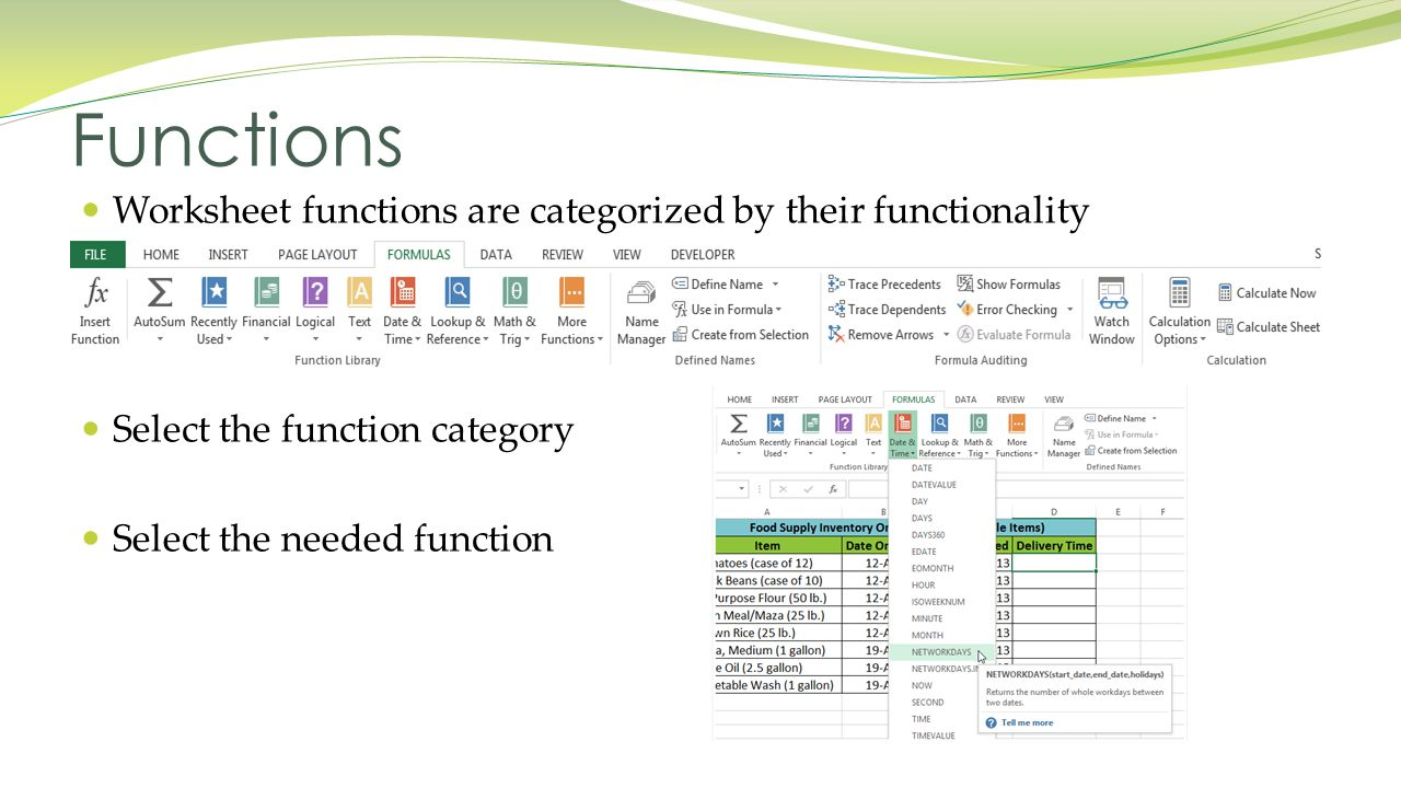 Worksheet functions are categorized by their functionality Select the function category Select the needed function Functions