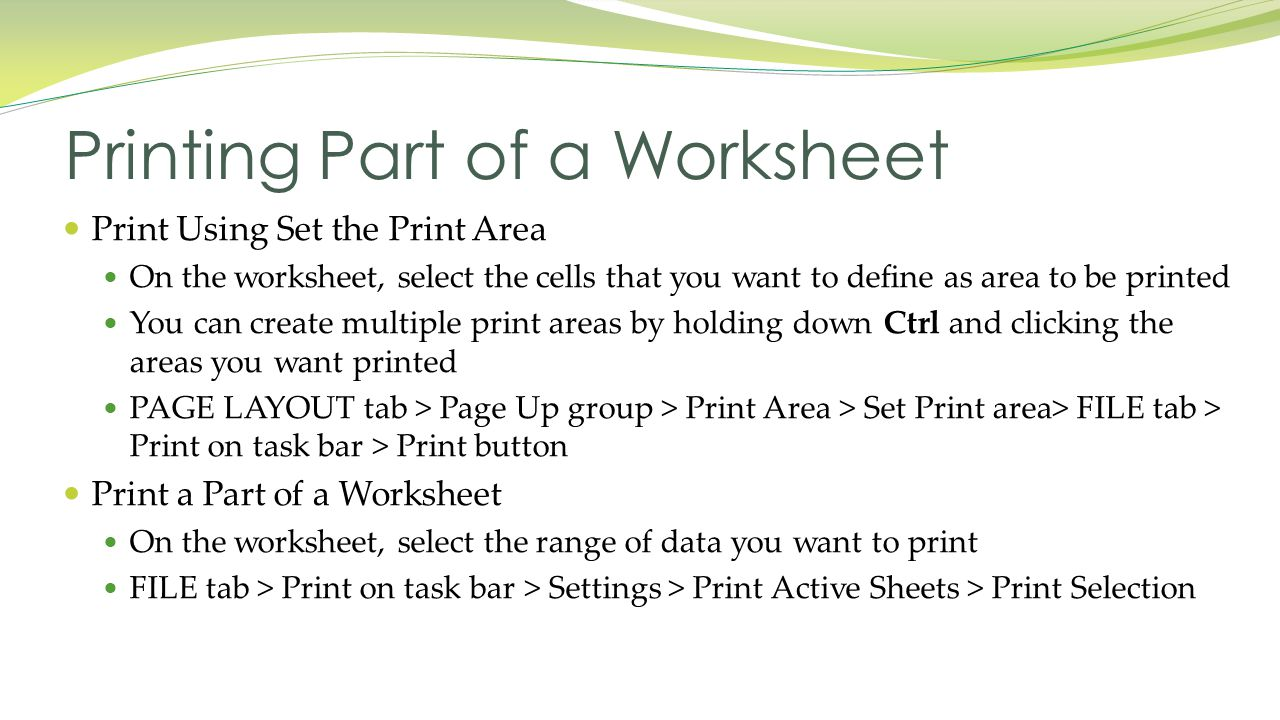 Print Using Set the Print Area On the worksheet, select the cells that you want to define as area to be printed You can create multiple print areas by holding down Ctrl and clicking the areas you want printed PAGE LAYOUT tab > Page Up group > Print Area > Set Print area> FILE tab > Print on task bar > Print button Print a Part of a Worksheet On the worksheet, select the range of data you want to print FILE tab > Print on task bar > Settings > Print Active Sheets > Print Selection Printing Part of a Worksheet