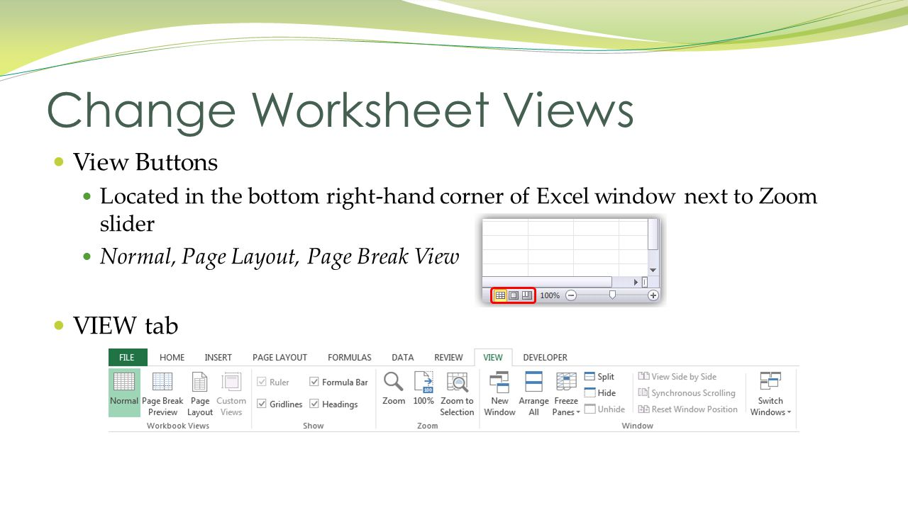 View Buttons Located in the bottom right-hand corner of Excel window next to Zoom slider Normal, Page Layout, Page Break View VIEW tab Change Worksheet Views