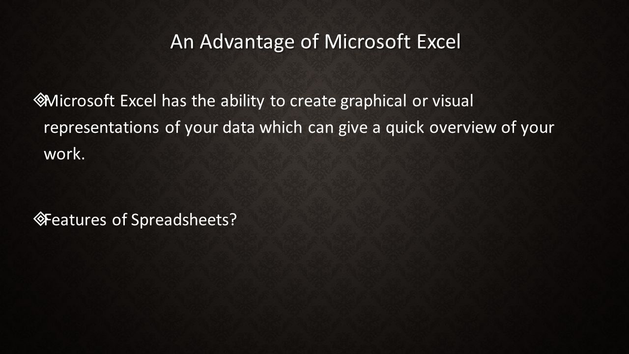 An Advantage of Microsoft Excel   Microsoft Excel has the ability to create graphical or visual representations of your data which can give a quick overview of your work.