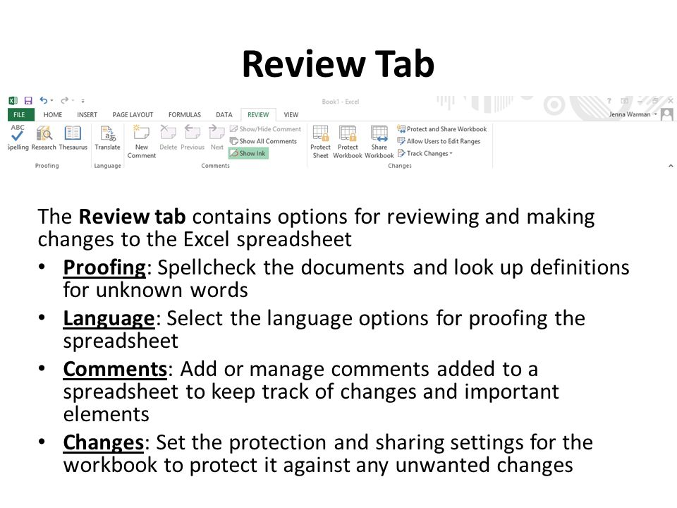 Review Tab The Review tab contains options for reviewing and making changes to the Excel spreadsheet Proofing: Spellcheck the documents and look up definitions for unknown words Language: Select the language options for proofing the spreadsheet Comments: Add or manage comments added to a spreadsheet to keep track of changes and important elements Changes: Set the protection and sharing settings for the workbook to protect it against any unwanted changes