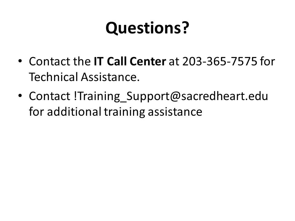 Questions. Contact the IT Call Center at 203-365-7575 for Technical Assistance.