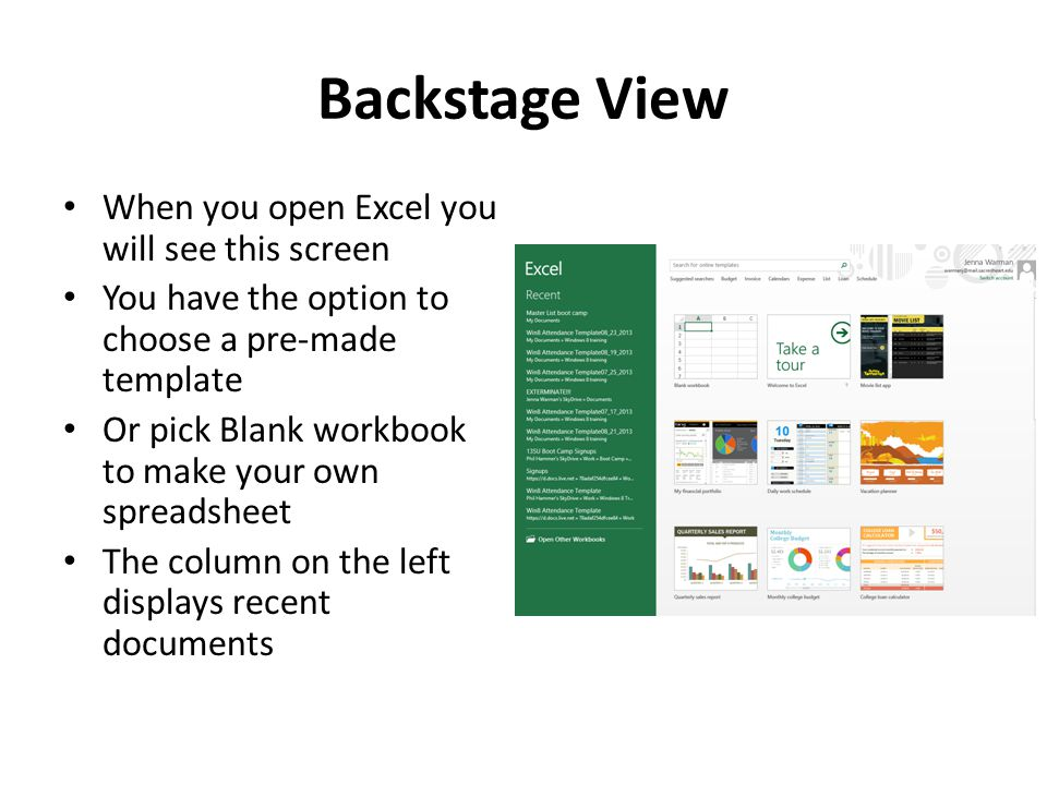Backstage View When you open Excel you will see this screen You have the option to choose a pre-made template Or pick Blank workbook to make your own spreadsheet The column on the left displays recent documents