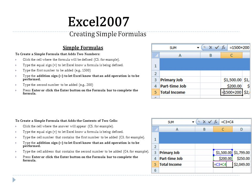 Simple Formulas To Create a Simple Formula that Adds Two Numbers:  Click the cell where the formula will be defined (C5, for example).  Type the equ