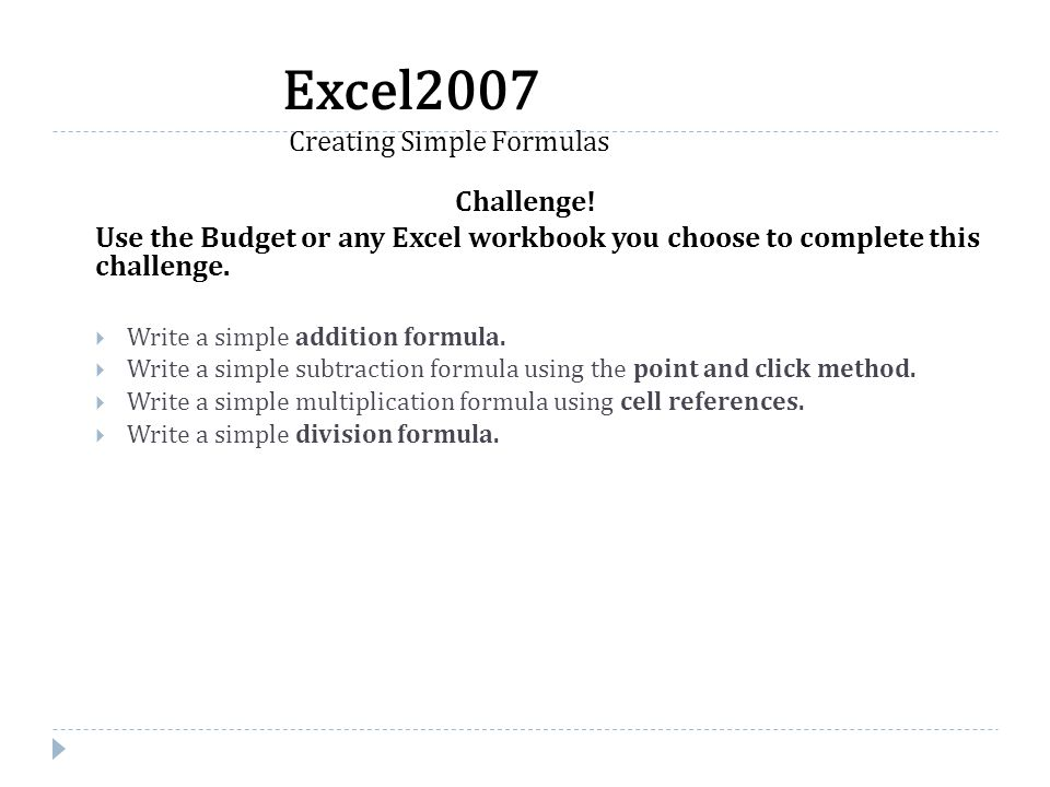 Challenge! Use the Budget or any Excel workbook you choose to complete this challenge.  Write a simple addition formula.  Write a simple subtraction