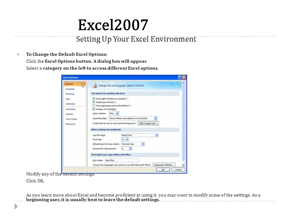  To Change the Default Excel Options: Click the Excel Options button. A dialog box will appear. Select a category on the left to access different Exc